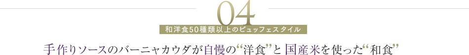 04 手作りソースのバーニャカウダが自慢の洋食と国産米を使った和食