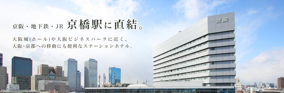 京阪・地下鉄・JR 京橋駅に直結。 大阪城(ホール)や大阪ビジネスパークに近く、大阪・京都への移動にも便利なステーションホテル。