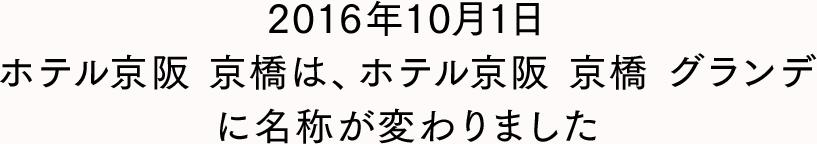 2016年10月1日ホテル京阪 京橋は、ホテル京阪 京橋 グランデに名称が変わりました