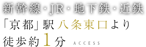 新幹線・JR・地下鉄・近鉄 「京都」駅八条東口より 徒歩約1分access